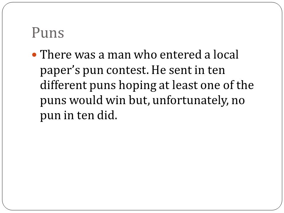 Puns There was a man who entered a local papers pun contest.