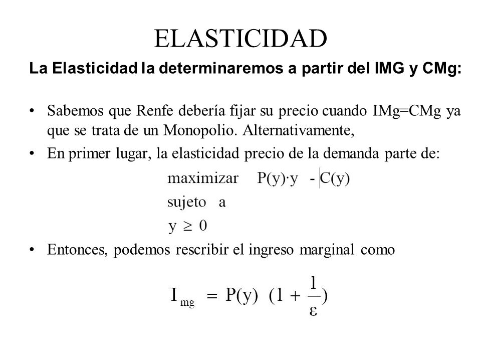 ELASTICIDAD La Elasticidad la determinaremos a partir del IMG y CMg: Sabemos que Renfe debería fijar su precio cuando IMg=CMg ya que se trata de un Mo