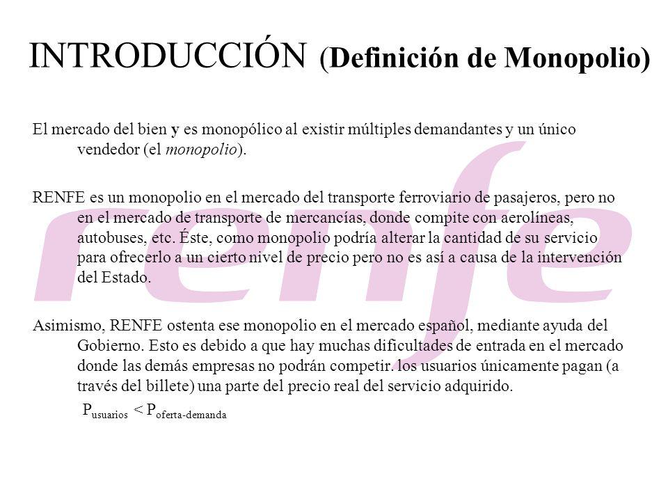 INTRODUCCIÓN (Definición de Monopolio) El mercado del bien y es monopólico al existir múltiples demandantes y un único vendedor (el monopolio). RENFE