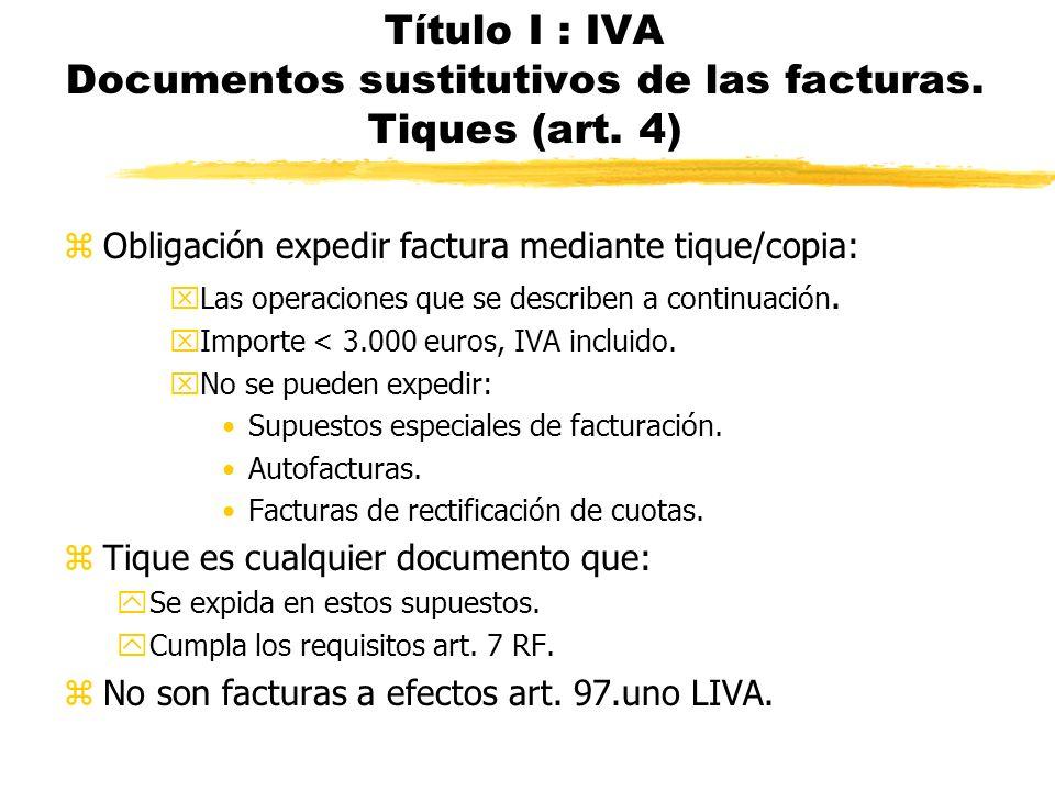 Título I : IVA Documentos sustitutivos de las facturas. Tiques (art. 4) zObligación expedir factura mediante tique/copia: xLas operaciones que se desc