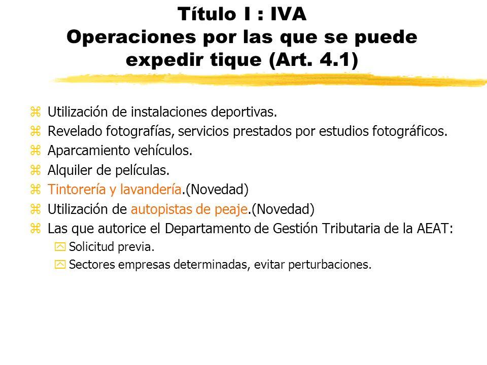 Título I : IVA Operaciones por las que se puede expedir tique (Art. 4.1) zUtilización de instalaciones deportivas. zRevelado fotografías, servicios pr