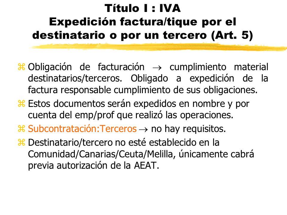 Título I : IVA Expedición factura/tique por el destinatario o por un tercero (Art. 5) zObligación de facturación cumplimiento material destinatarios/t