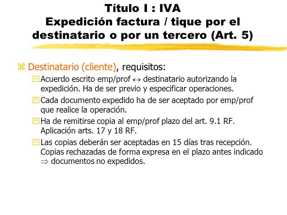Título I : IVA Expedición factura / tique por el destinatario o por un tercero (Art. 5) zDestinatario (cliente), requisitos: yAcuerdo escrito emp/prof