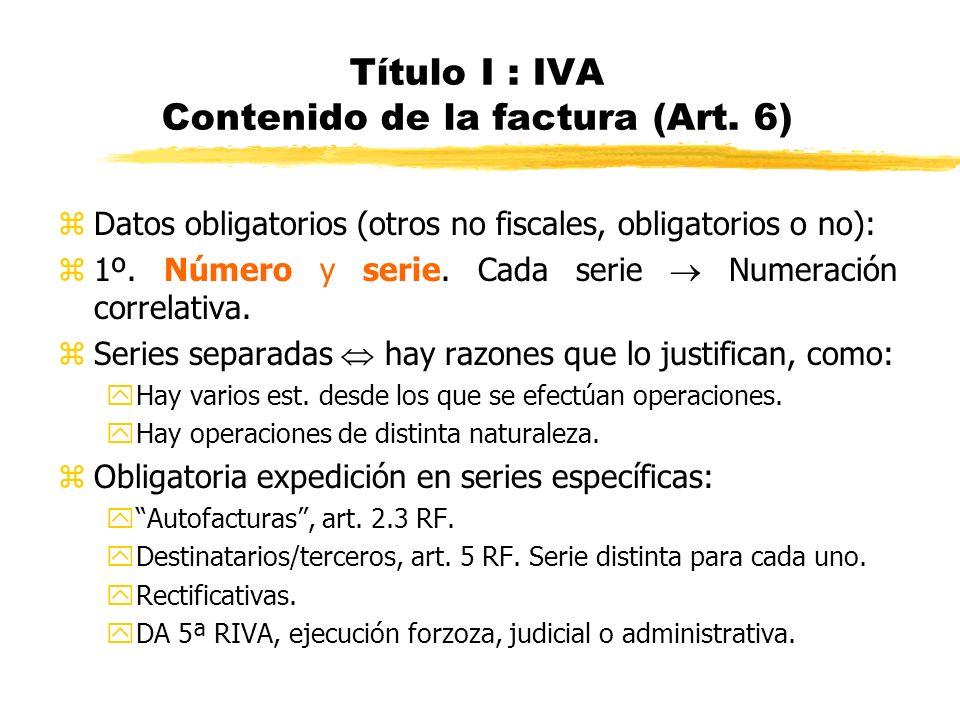 Título I : IVA Contenido de la factura (Art. 6) zDatos obligatorios (otros no fiscales, obligatorios o no): z1º. Número y serie. Cada serie Numeración