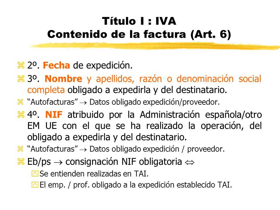 Título I : IVA Contenido de la factura (Art. 6) z2º. Fecha de expedición. z3º. Nombre y apellidos, razón o denominación social completa obligado a exp