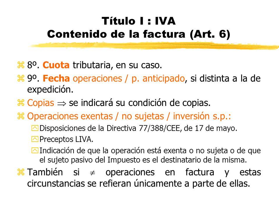 Título I : IVA Contenido de la factura (Art. 6) z8º. Cuota tributaria, en su caso. z9º. Fecha operaciones / p. anticipado, si distinta a la de expedic