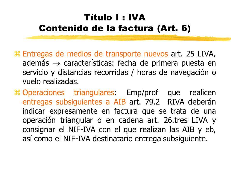 Título I : IVA Contenido de la factura (Art. 6) zEntregas de medios de transporte nuevos art. 25 LIVA, además características: fecha de primera puesta