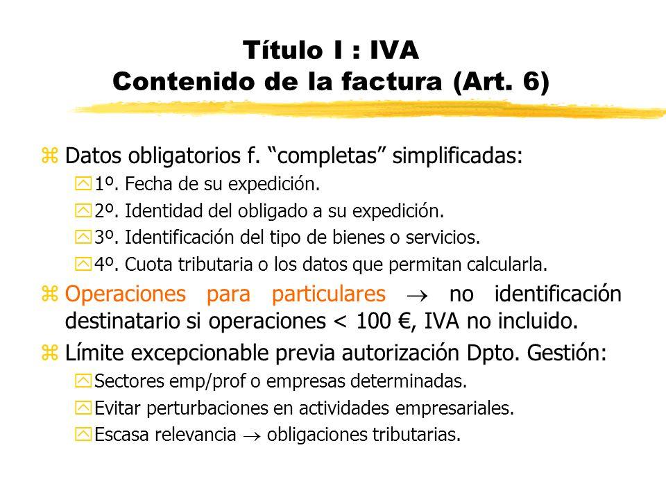 Título I : IVA Contenido de la factura (Art. 6) zDatos obligatorios f. completas simplificadas: y1º. Fecha de su expedición. y2º. Identidad del obliga