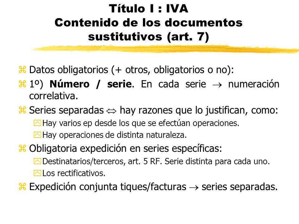 Título I : IVA Contenido de los documentos sustitutivos (art. 7) zDatos obligatorios (+ otros, obligatorios o no): z1º) Número / serie. En cada serie