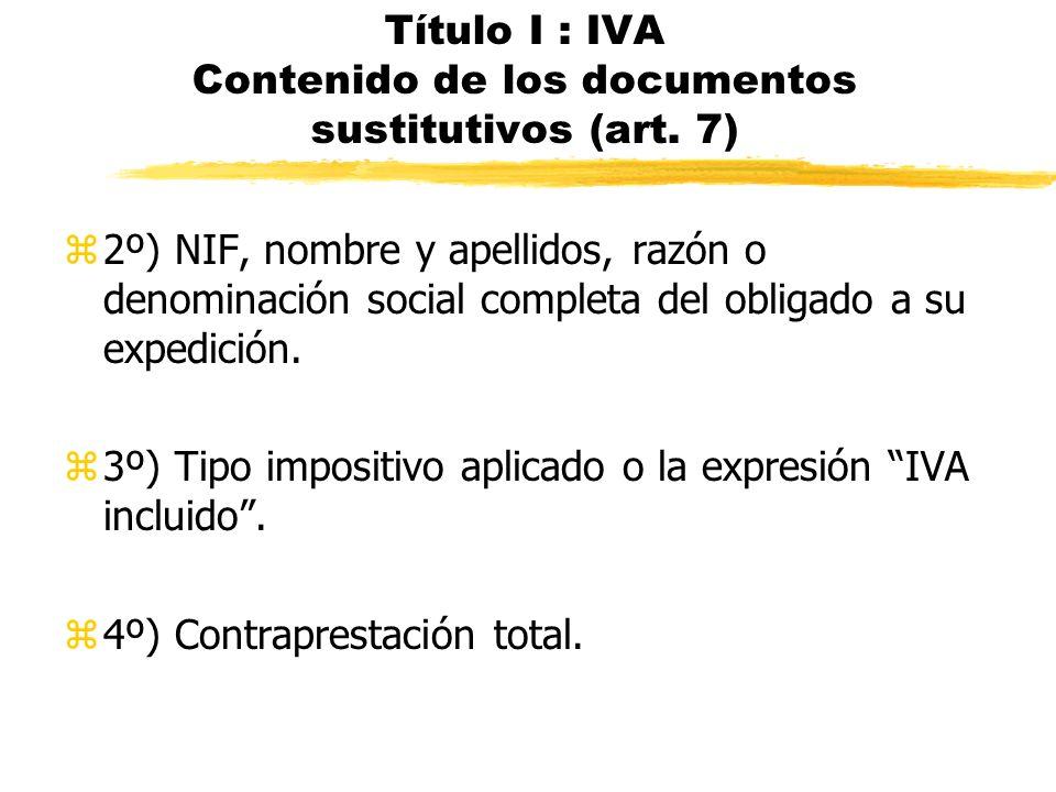 Título I : IVA Contenido de los documentos sustitutivos (art. 7) z2º) NIF, nombre y apellidos, razón o denominación social completa del obligado a su