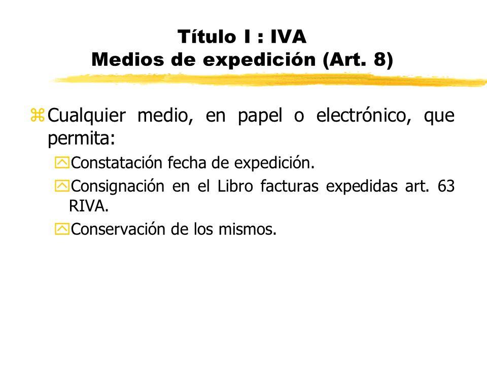 Título I : IVA Medios de expedición (Art. 8) zCualquier medio, en papel o electrónico, que permita: yConstatación fecha de expedición. yConsignación e
