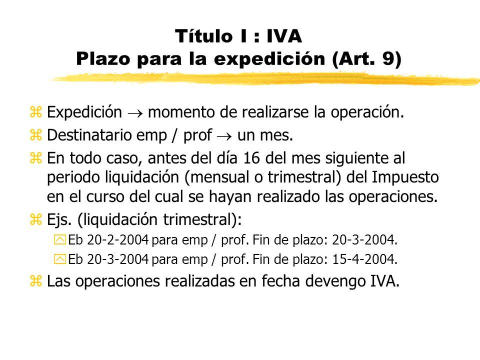 Título I : IVA Plazo para la expedición (Art. 9) zExpedición momento de realizarse la operación. zDestinatario emp / prof un mes. zEn todo caso, antes