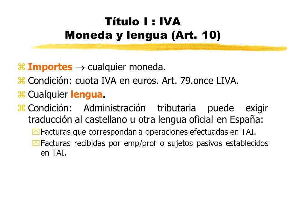 Título I : IVA Moneda y lengua (Art. 10) zImportes cualquier moneda. zCondición: cuota IVA en euros. Art. 79.once LIVA. zCualquier lengua. zCondición: