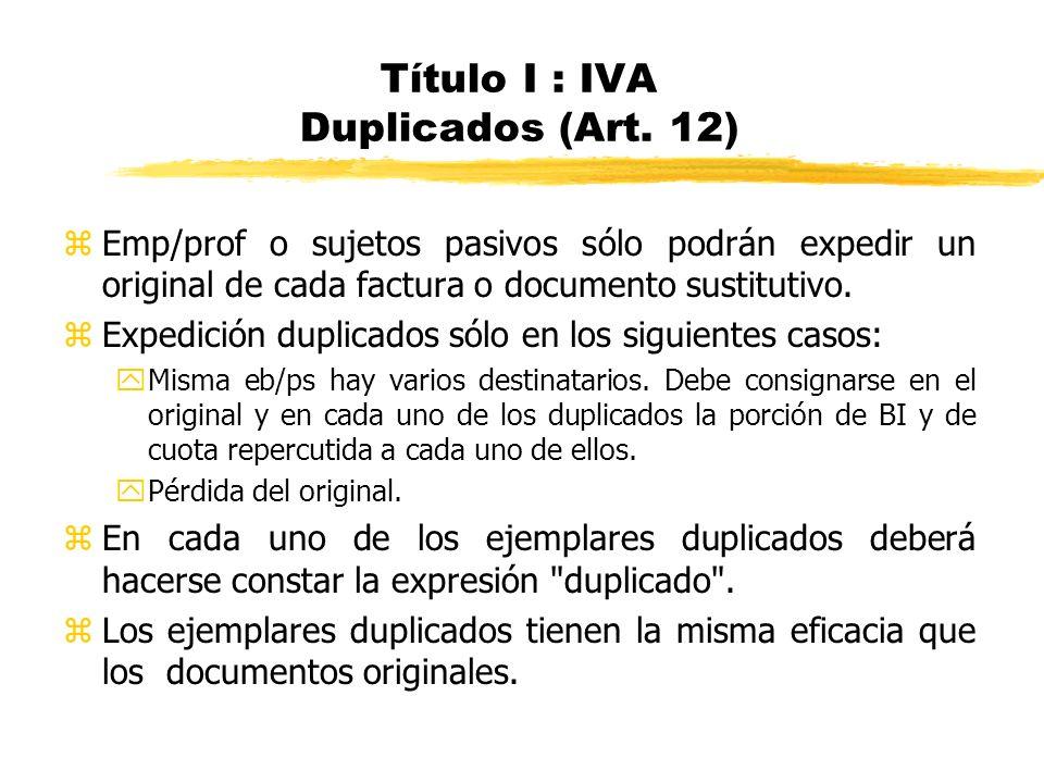 Título I : IVA Duplicados (Art. 12) zEmp/prof o sujetos pasivos sólo podrán expedir un original de cada factura o documento sustitutivo. zExpedición d