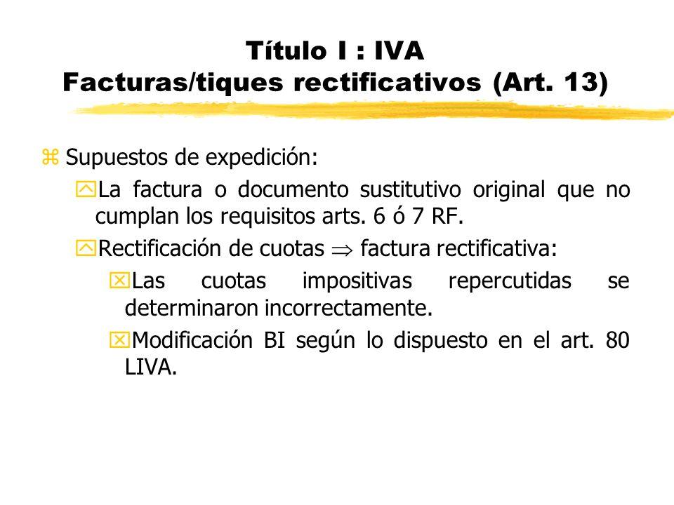 Título I : IVA Facturas/tiques rectificativos (Art. 13) zSupuestos de expedición: yLa factura o documento sustitutivo original que no cumplan los requ