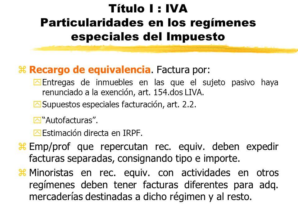 Título I : IVA Particularidades en los regímenes especiales del Impuesto zRecargo de equivalencia. Factura por: yEntregas de inmuebles en las que el s