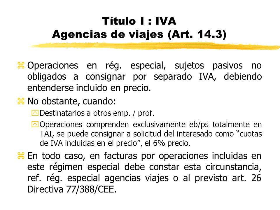 Título I : IVA Agencias de viajes (Art. 14.3) zOperaciones en rég. especial, sujetos pasivos no obligados a consignar por separado IVA, debiendo enten