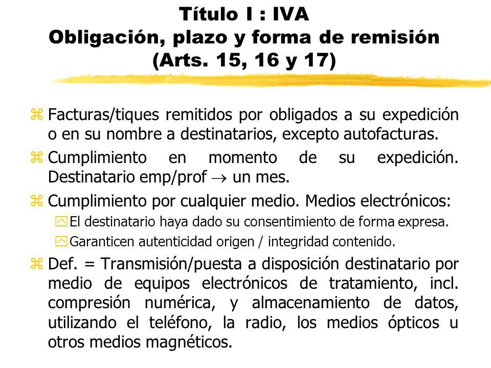 Título I : IVA Obligación, plazo y forma de remisión (Arts. 15, 16 y 17) zFacturas/tiques remitidos por obligados a su expedición o en su nombre a des