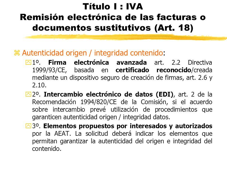 Título I : IVA Remisión electrónica de las facturas o documentos sustitutivos (Art. 18) zAutenticidad origen / integridad contenido: y1º. Firma electr
