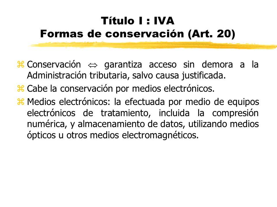 Título I : IVA Formas de conservación (Art. 20) zConservación garantiza acceso sin demora a la Administración tributaria, salvo causa justificada. zCa
