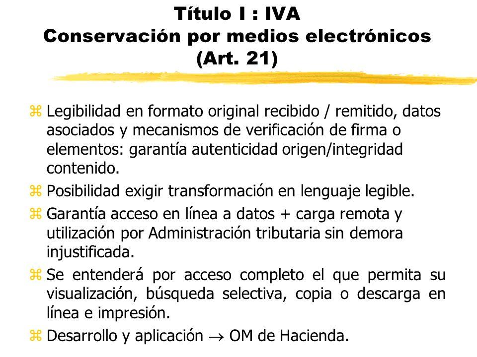 Título I : IVA Conservación por medios electrónicos (Art. 21) zLegibilidad en formato original recibido / remitido, datos asociados y mecanismos de ve