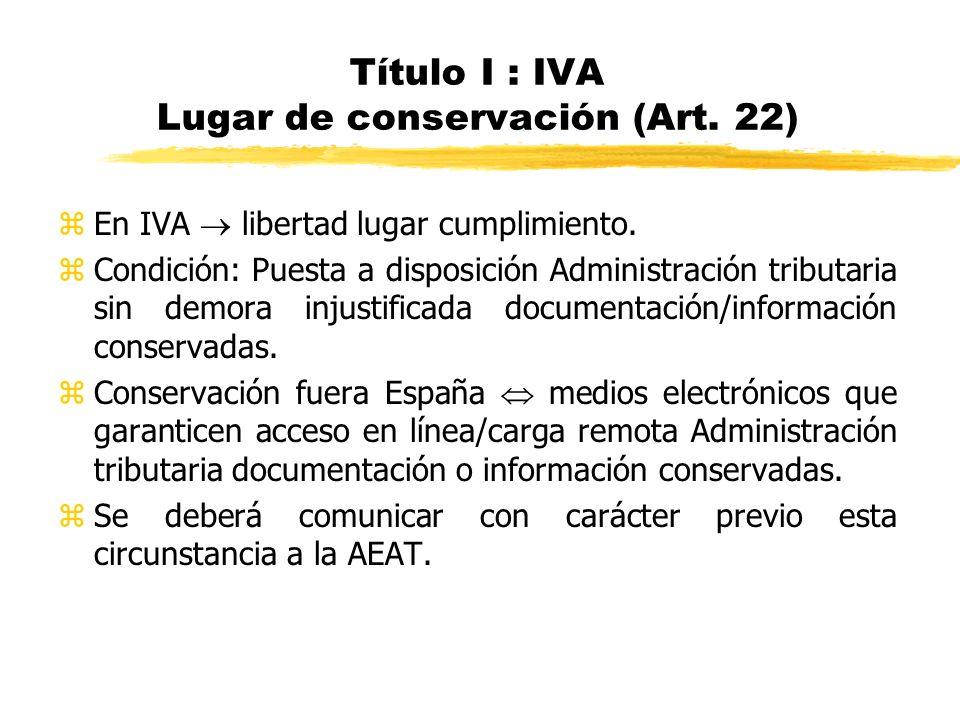 Título I : IVA Lugar de conservación (Art. 22) zEn IVA libertad lugar cumplimiento. zCondición: Puesta a disposición Administración tributaria sin dem