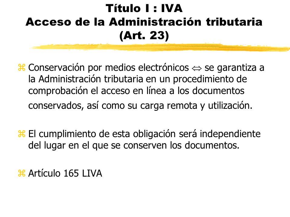 Título I : IVA Acceso de la Administración tributaria (Art. 23) zConservación por medios electrónicos se garantiza a la Administración tributaria en u