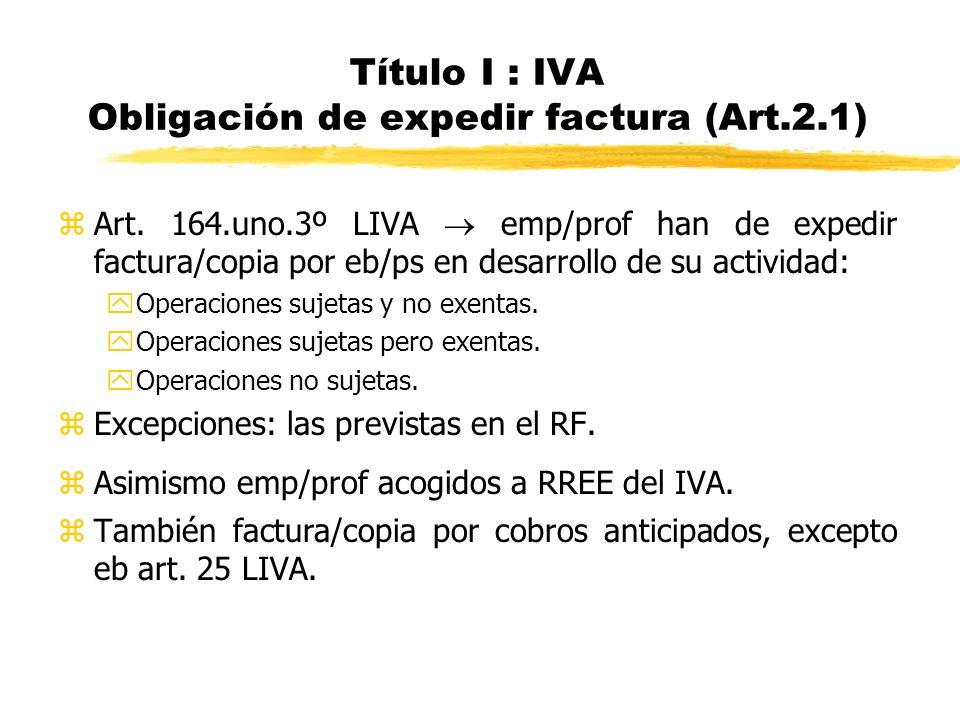 Título I : IVA Obligación de expedir factura (Art.2.1) zArt. 164.uno.3º LIVA emp/prof han de expedir factura/copia por eb/ps en desarrollo de su activ