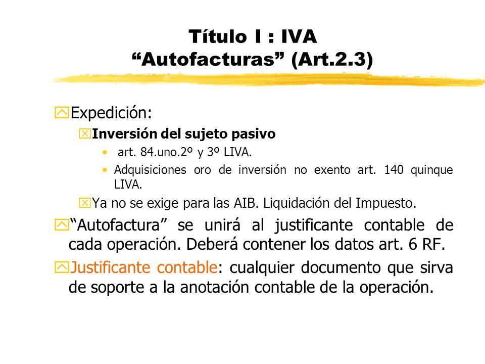 Título I : IVA Autofacturas (Art.2.3) y Expedición: xInversión del sujeto pasivo art. 84.uno.2º y 3º LIVA. Adquisiciones oro de inversión no exento ar
