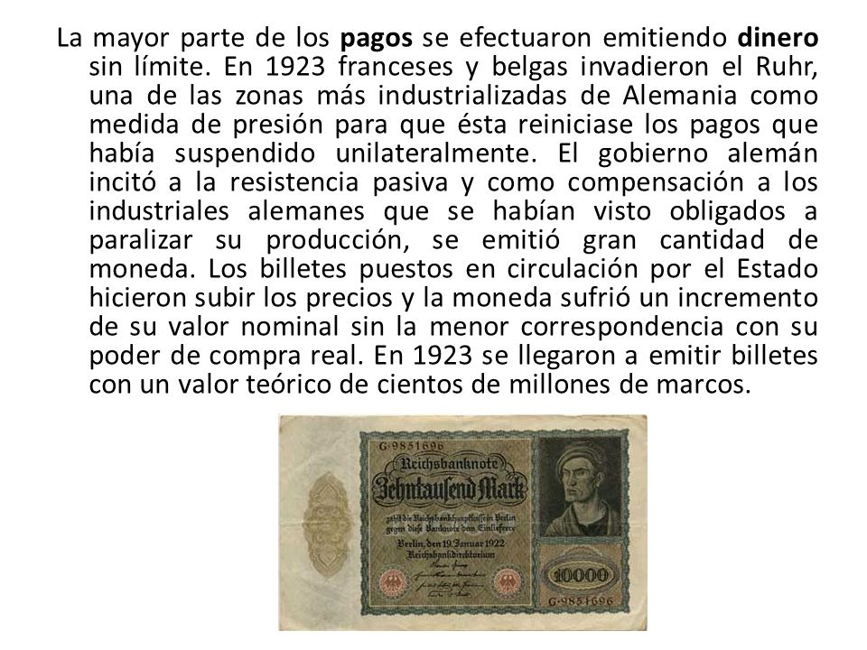 La mayor parte de los pagos se efectuaron emitiendo dinero sin límite. En 1923 franceses y belgas invadieron el Ruhr, una de las zonas más industriali