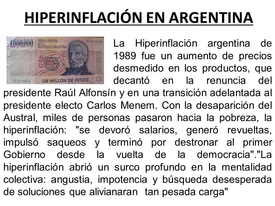HIPERINFLACIÓN EN ARGENTINA La Hiperinflación argentina de 1989 fue un aumento de precios desmedido en los productos, que decantó en la renuncia del p