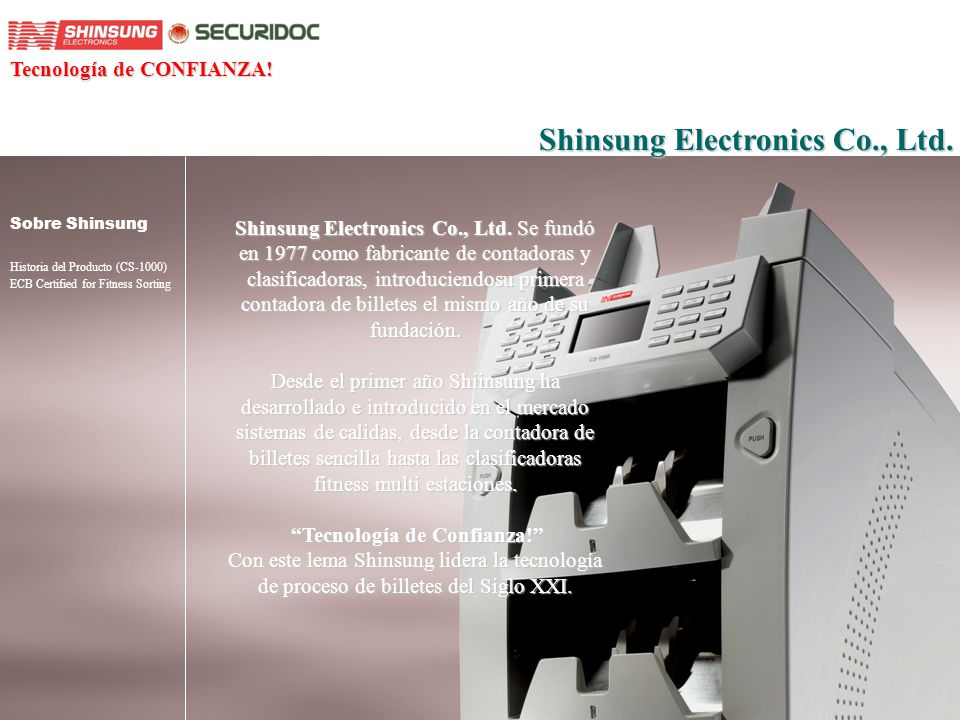 About Shinsung Product History ECB Certified for Fitness Sorting Historia de Producto En el año 2004 Shinsung introduce su novedoso diseño de clasificadora de billetes(CS-1000) internacionalmente en el CeBIT, Hanover.