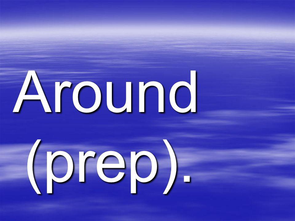 Around (prep).