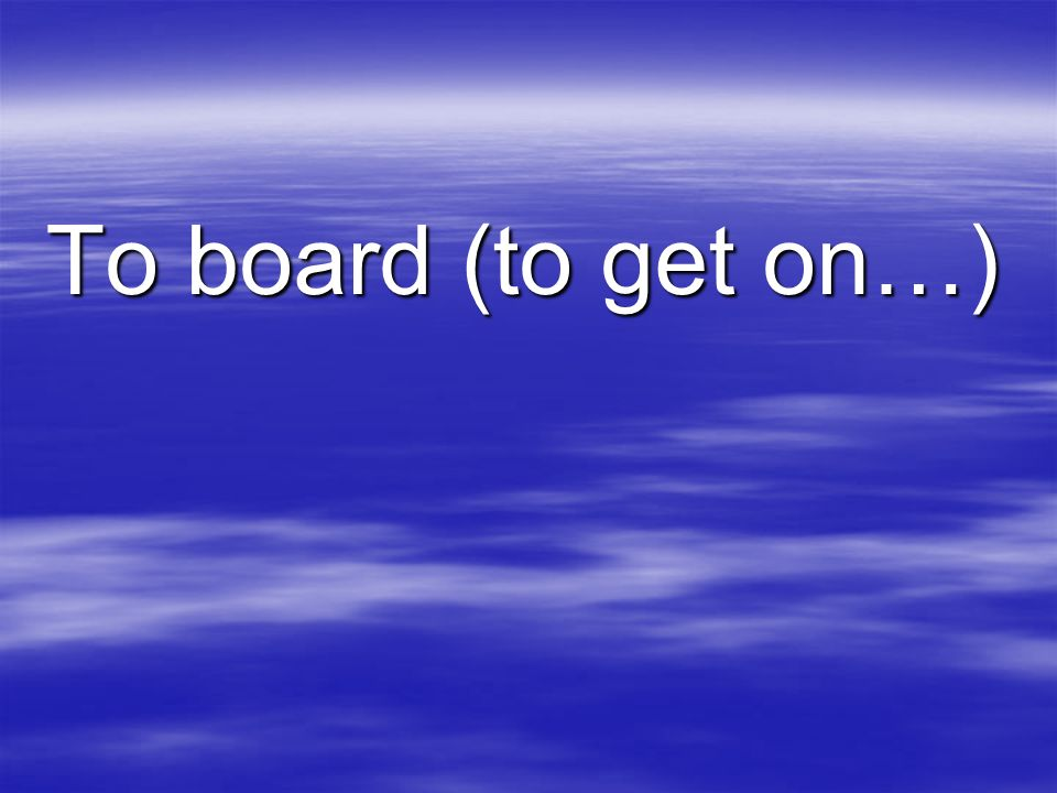 To board (to get on…)