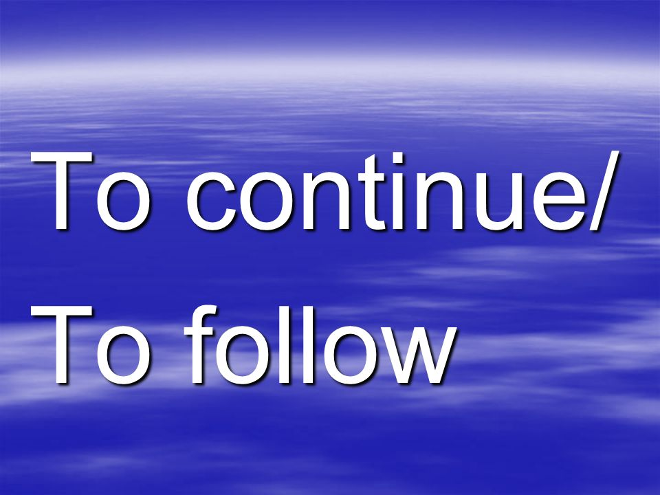 To continue/ To follow