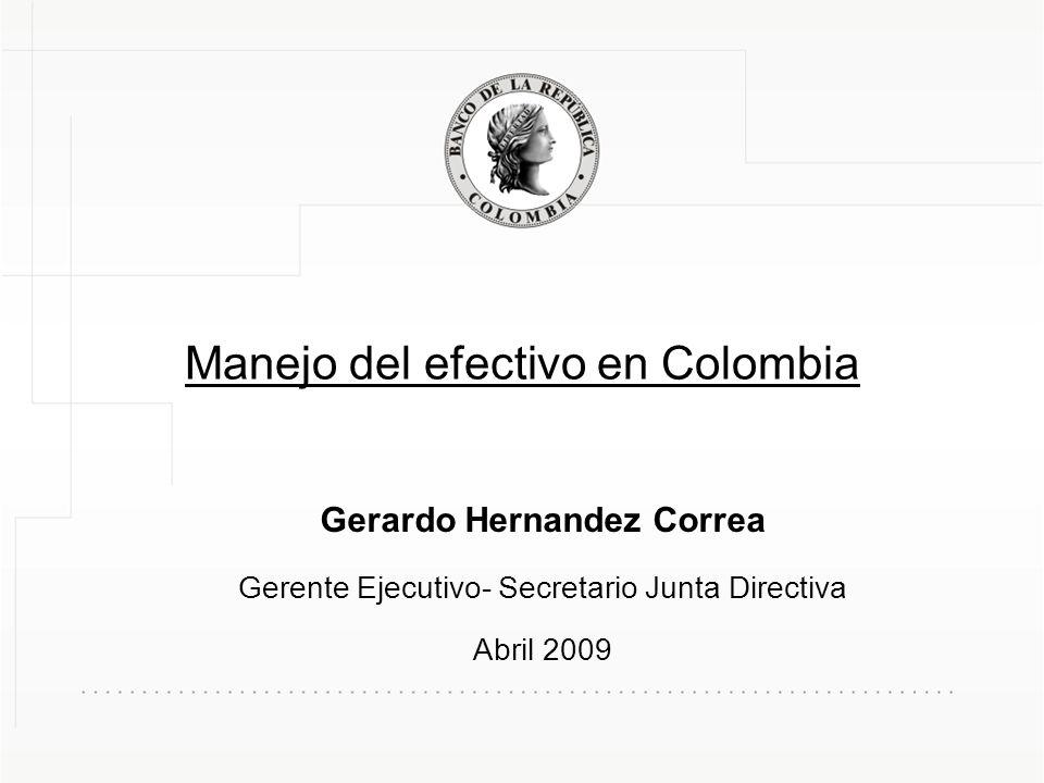 Manejo del efectivo en Colombia Gerardo Hernandez Correa Gerente Ejecutivo- Secretario Junta Directiva Abril 2009