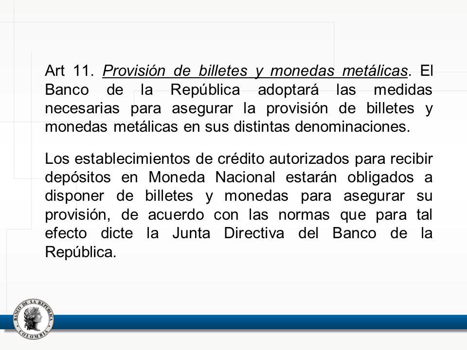 Art 11. Provisión de billetes y monedas metálicas. El Banco de la República adoptará las medidas necesarias para asegurar la provisión de billetes y m