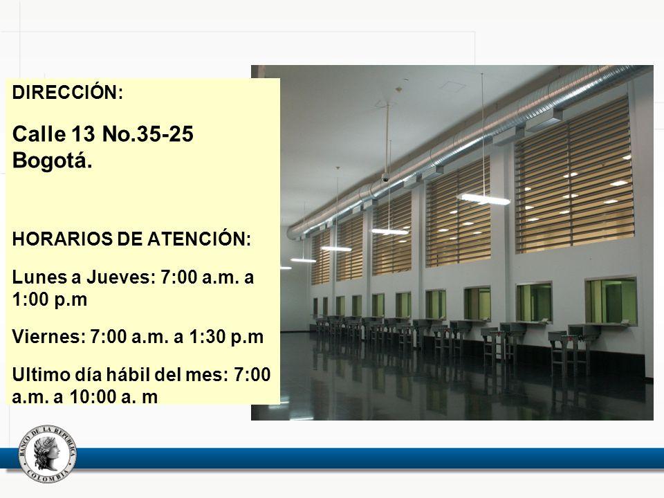 DIRECCIÓN: Calle 13 No.35-25 Bogotá. HORARIOS DE ATENCIÓN: Lunes a Jueves: 7:00 a.m. a 1:00 p.m Viernes: 7:00 a.m. a 1:30 p.m Ultimo día hábil del mes