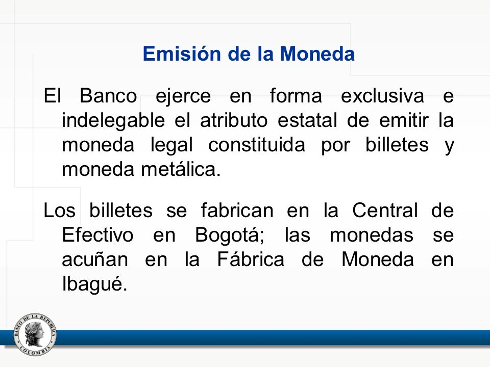 Emisión de la Moneda El Banco ejerce en forma exclusiva e indelegable el atributo estatal de emitir la moneda legal constituida por billetes y moneda metálica.