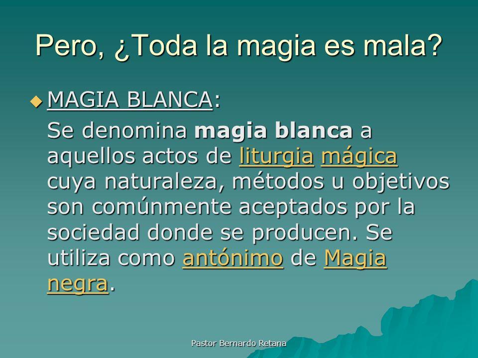 Pero, ¿Toda la magia es mala? MAGIA BLANCA: MAGIA BLANCA: Se denomina magia blanca a aquellos actos de liturgia mágica cuya naturaleza, métodos u obje