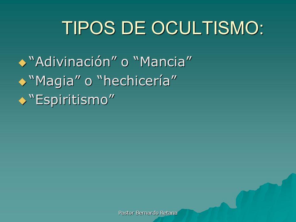 TIPOS DE OCULTISMO: Adivinación o Mancia Adivinación o Mancia Magia o hechicería Magia o hechicería Espiritismo Espiritismo Pastor Bernardo Retana