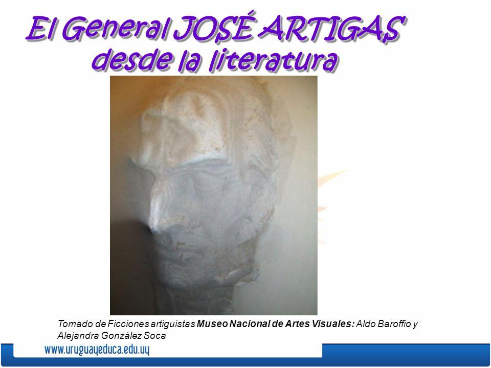 El General JOSÉ ARTIGAS desde la literatura Tomado de Ficciones artiguistas Museo Nacional de Artes Visuales: Aldo Baroffio y Alejandra González Soca