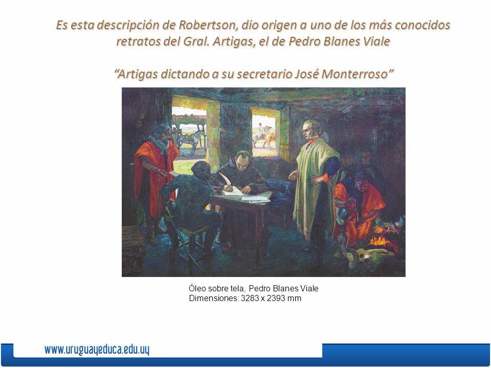 Es esta descripción de Robertson, dio origen a uno de los más conocidos retratos del Gral. Artigas, el de Pedro Blanes Viale Artigas dictando a su sec