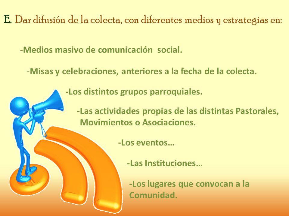 E. Dar difusión de la colecta, con diferentes medios y estrategias en: -Medios masivo de comunicación social. -Misas y celebraciones, anteriores a la