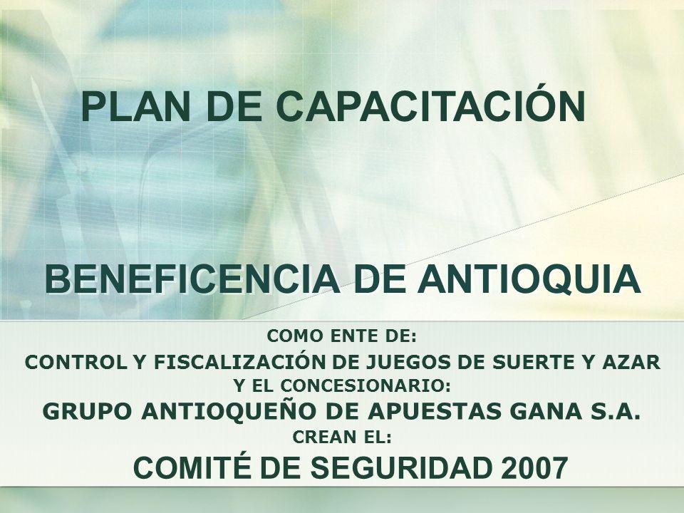 BENEFICENCIA DE ANTIOQUIA COMITÉ DE SEGURIDAD 2007 CONTROL Y FISCALIZACIÓN DE JUEGOS DE SUERTE Y AZAR COMO ENTE DE: Y EL CONCESIONARIO: GRUPO ANTIOQUE
