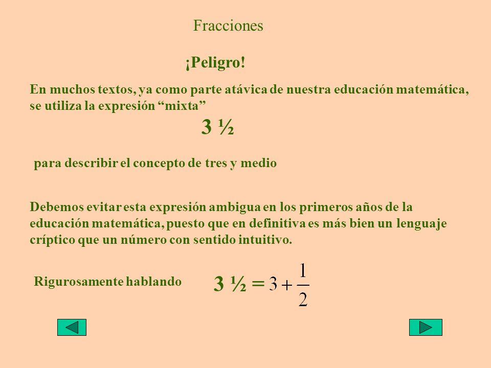 Fracciones ¡Peligro! En muchos textos, ya como parte atávica de nuestra educación matemática, se utiliza la expresión mixta 3 ½ para describir el conc