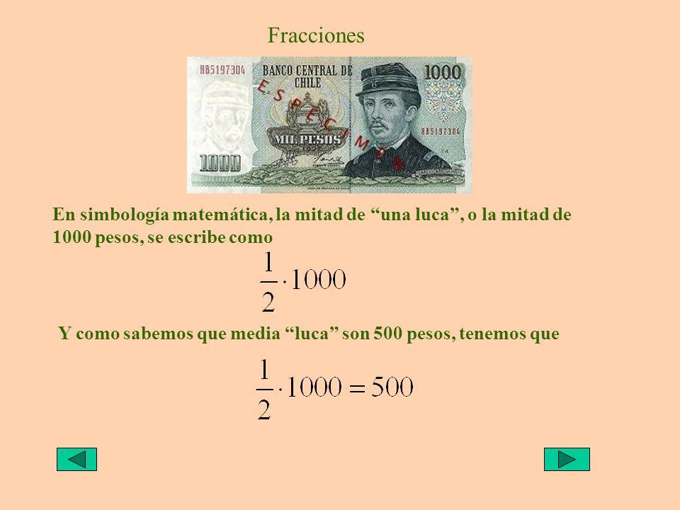 Fracciones En simbología matemática, la mitad de una luca, o la mitad de 1000 pesos, se escribe como Y sabemos que media luca son 500 pesos, tenemos q