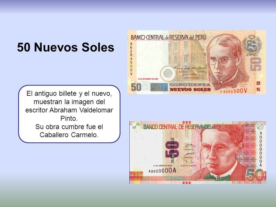 50 Nuevos Soles El antiguo billete y el nuevo, muestran la imagen del escritor Abraham Valdelomar Pinto. Su obra cumbre fue el Caballero Carmelo.