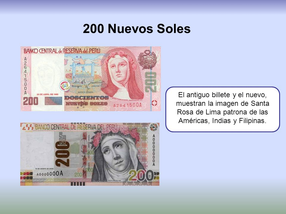 200 Nuevos Soles El antiguo billete y el nuevo, muestran la imagen de Santa Rosa de Lima patrona de las Américas, Indias y Filipinas.