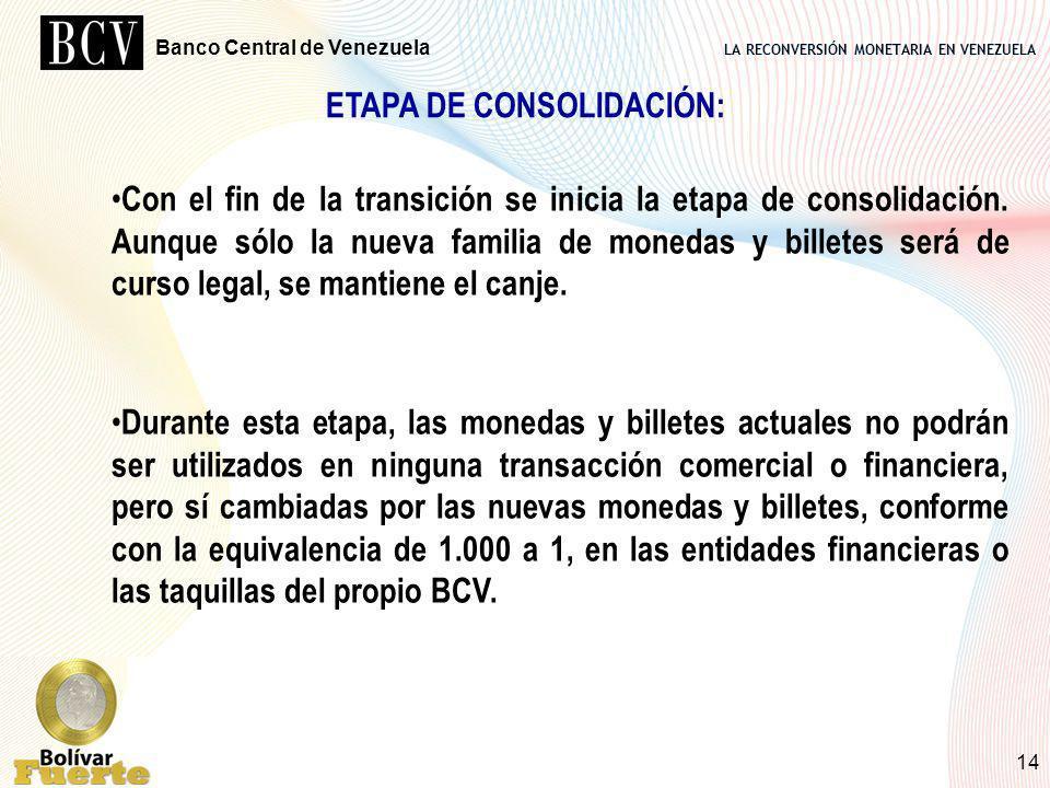 LA RECONVERSIÓN MONETARIA EN VENEZUELA Banco Central de Venezuela 14 ETAPA DE CONSOLIDACIÓN: Con el fin de la transición se inicia la etapa de consoli